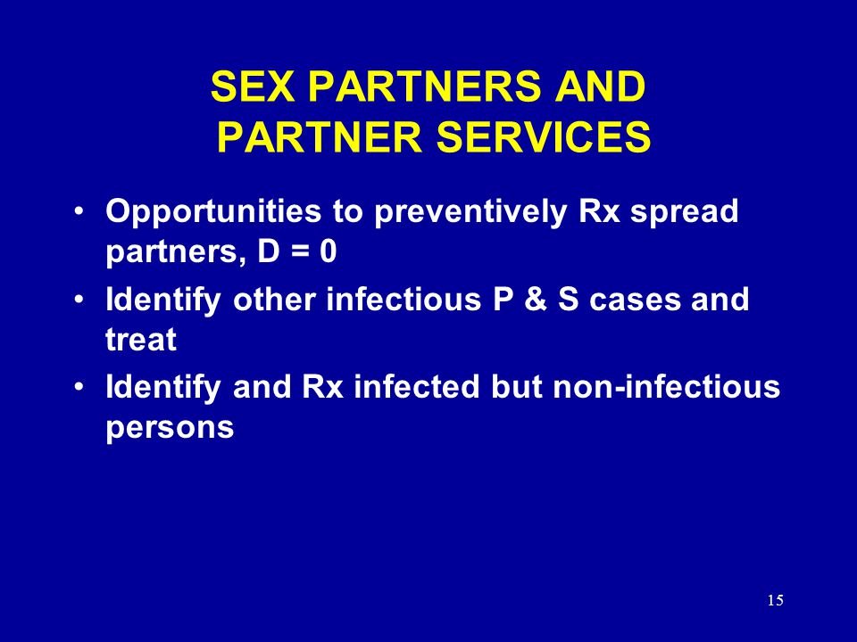 15 SEX PARTNERS AND PARTNER SERVICES Opportunities to preventively Rx spread partners, D = 0 Identify other infectious P & S cases and treat Identify and Rx infected but non-infectious persons