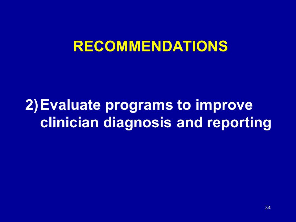 24 RECOMMENDATIONS 2)Evaluate programs to improve clinician diagnosis and reporting