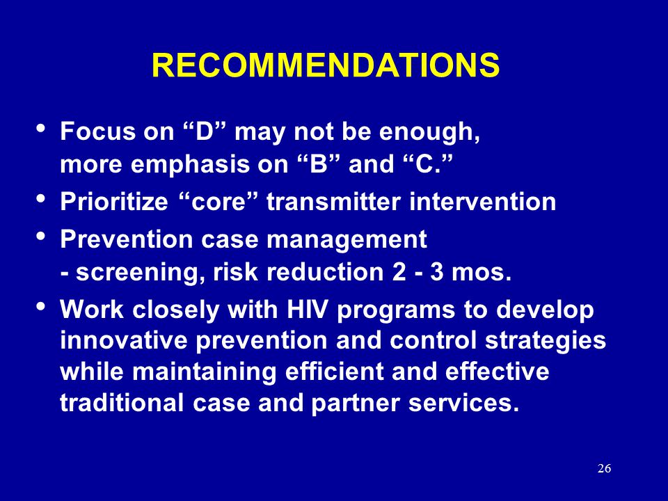 26 RECOMMENDATIONS Focus on D may not be enough, more emphasis on B and C. Prioritize core transmitter intervention Prevention case management - screening, risk reduction mos.