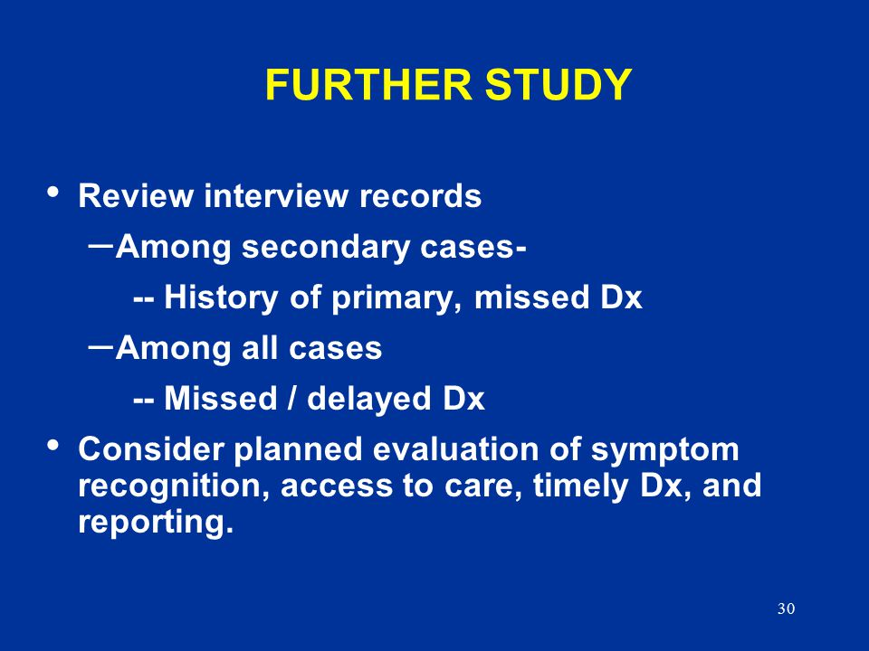 30 FURTHER STUDY Review interview records – Among secondary cases- -- History of primary, missed Dx – Among all cases -- Missed / delayed Dx Consider planned evaluation of symptom recognition, access to care, timely Dx, and reporting.