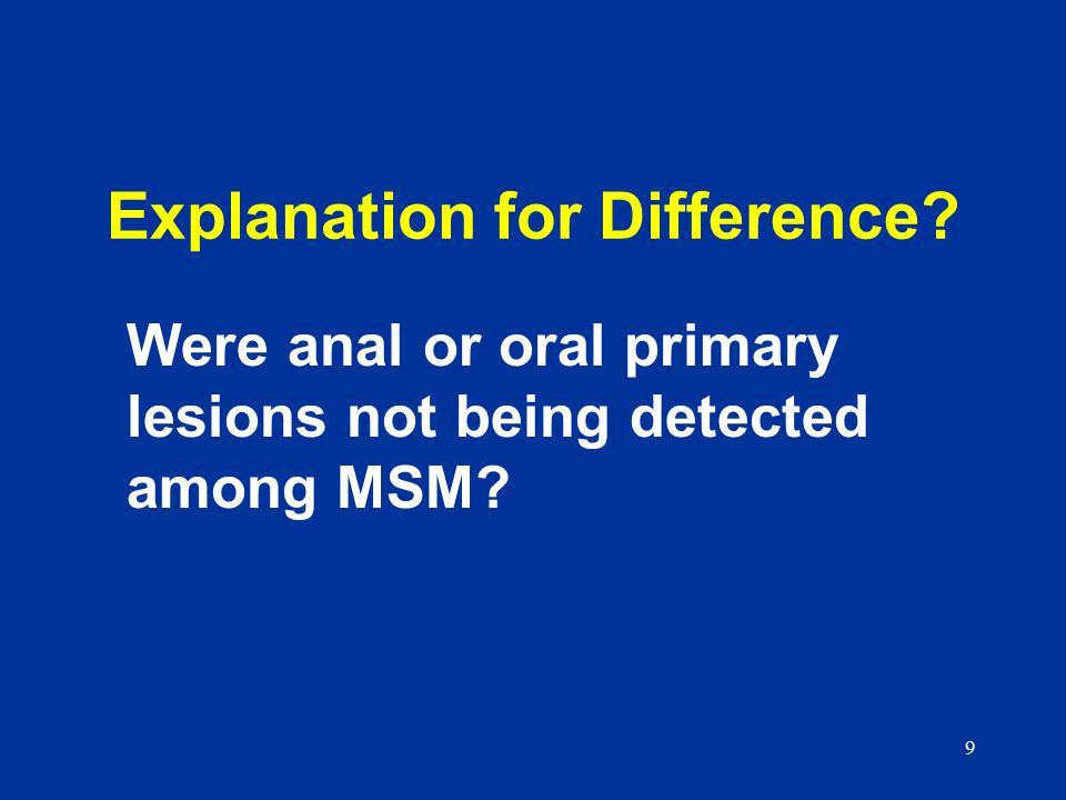 9 Explanation for Difference Were anal or oral primary lesions not being detected among MSM