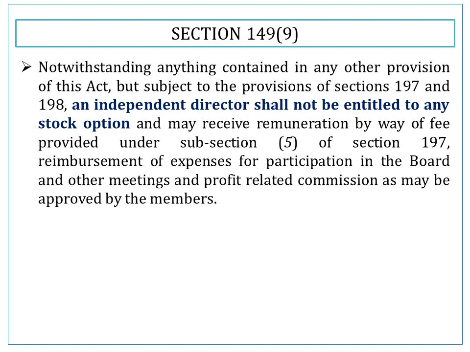 SECTION 149(9)  Notwithstanding anything contained in any other provision of this Act, but subject to the provisions of sections 197 and 198, an independent director shall not be entitled to any stock option and may receive remuneration by way of fee provided under sub-section (5) of section 197, reimbursement of expenses for participation in the Board and other meetings and profit related commission as may be approved by the members.