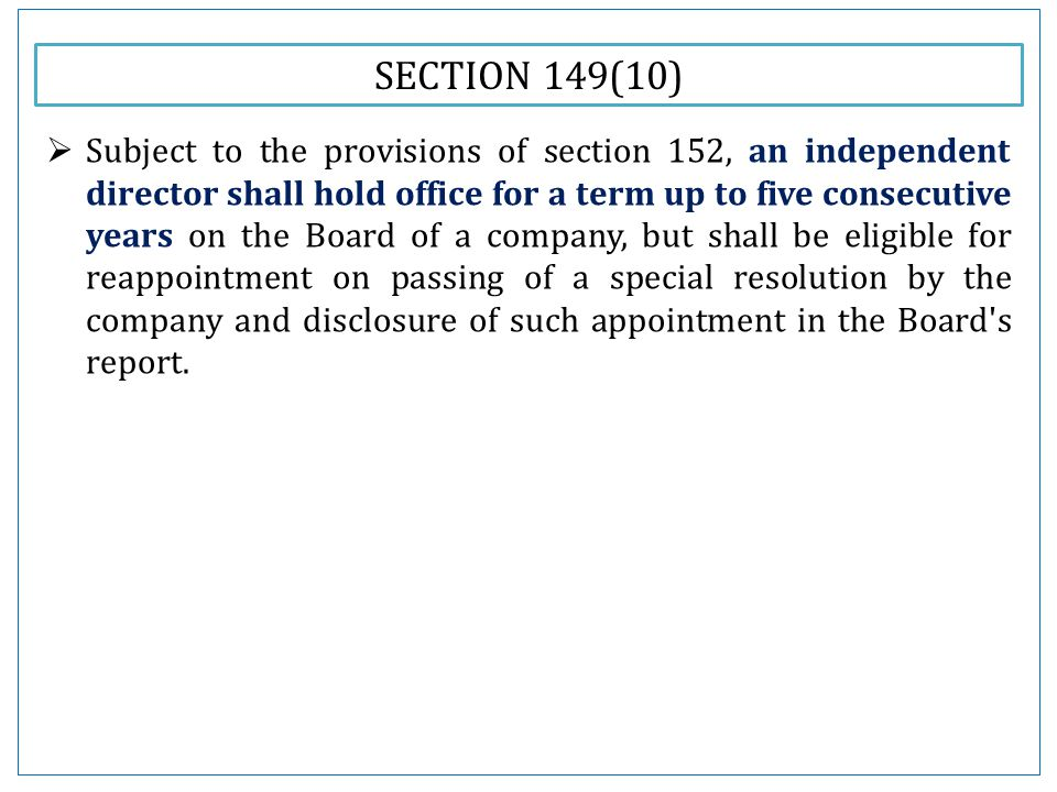 SECTION 149(10)  Subject to the provisions of section 152, an independent director shall hold office for a term up to five consecutive years on the Board of a company, but shall be eligible for reappointment on passing of a special resolution by the company and disclosure of such appointment in the Board s report.