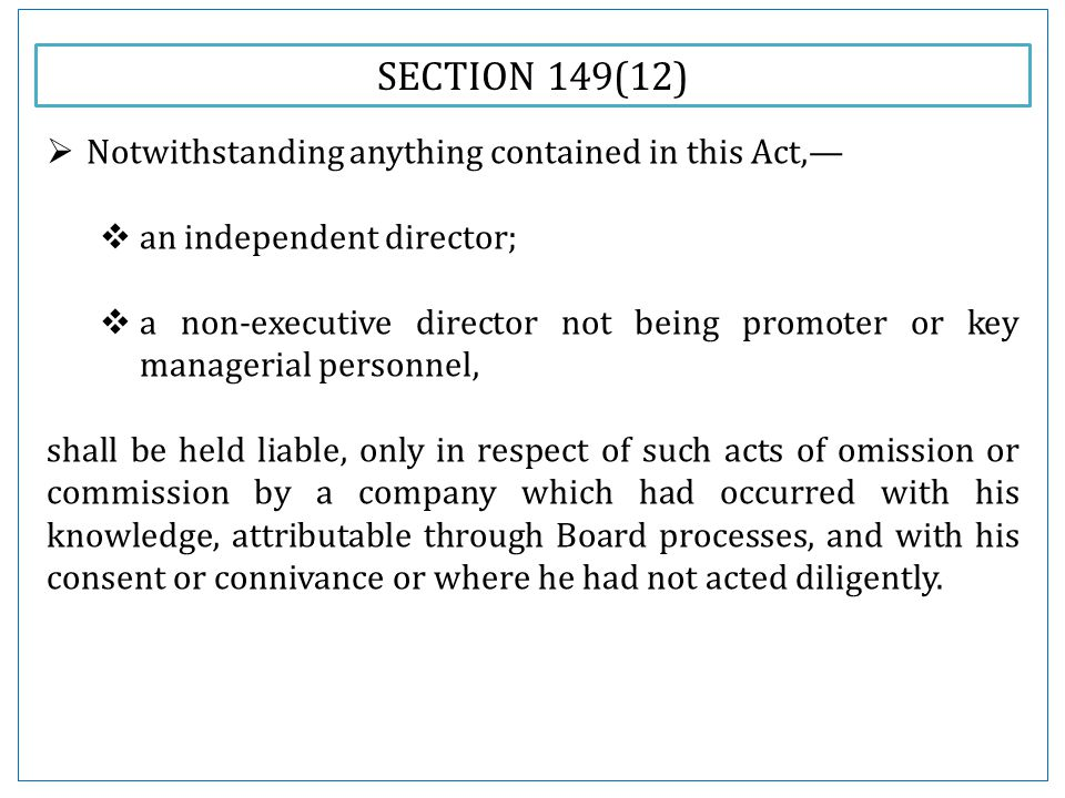 SECTION 149(12)  Notwithstanding anything contained in this Act,—  an independent director;  a non-executive director not being promoter or key managerial personnel, shall be held liable, only in respect of such acts of omission or commission by a company which had occurred with his knowledge, attributable through Board processes, and with his consent or connivance or where he had not acted diligently.