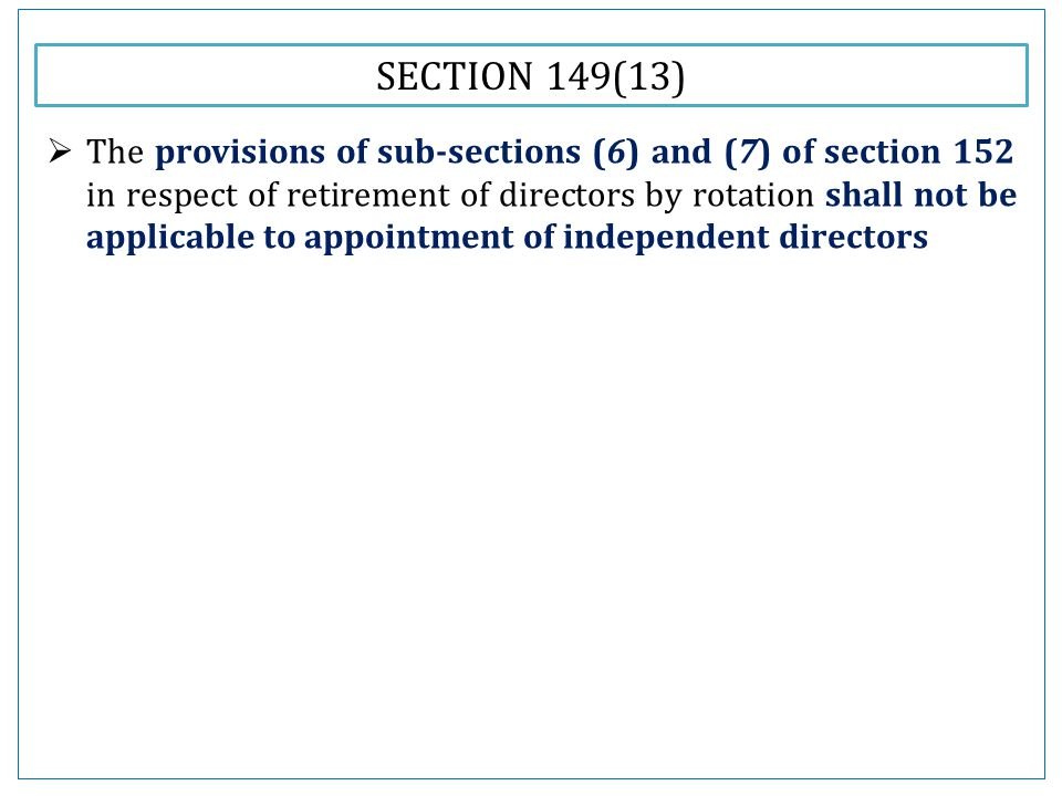 SECTION 149(13)  The provisions of sub-sections (6) and (7) of section 152 in respect of retirement of directors by rotation shall not be applicable to appointment of independent directors
