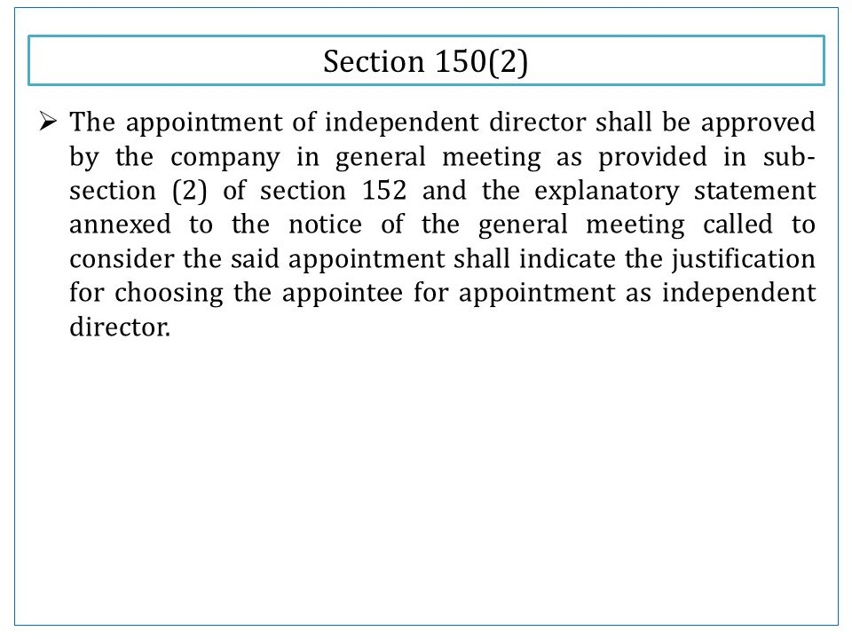 Section 150(2)  The appointment of independent director shall be approved by the company in general meeting as provided in sub- section (2) of section 152 and the explanatory statement annexed to the notice of the general meeting called to consider the said appointment shall indicate the justification for choosing the appointee for appointment as independent director.