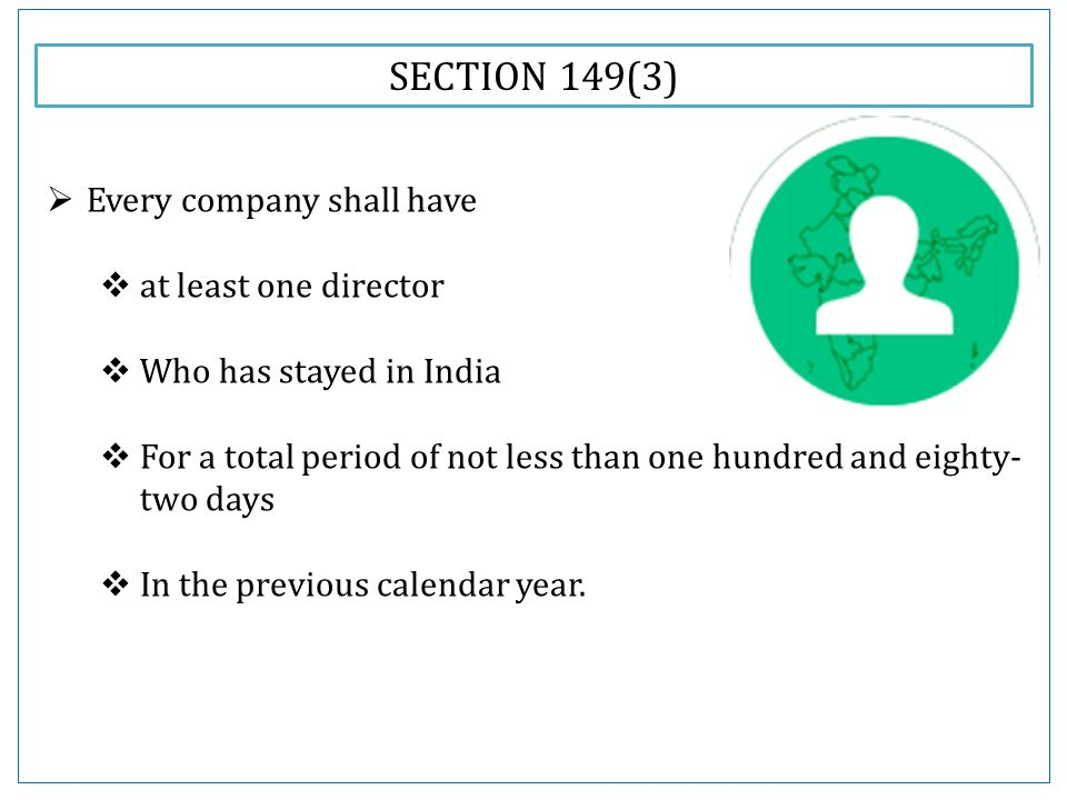SECTION 149(3)  Every company shall have  at least one director  Who has stayed in India  For a total period of not less than one hundred and eighty- two days  In the previous calendar year.