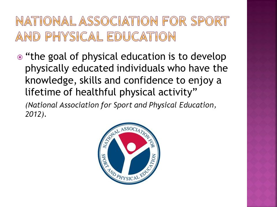  the goal of physical education is to develop physically educated individuals who have the knowledge, skills and confidence to enjoy a lifetime of healthful physical activity (National Association for Sport and Physical Education, 2012).