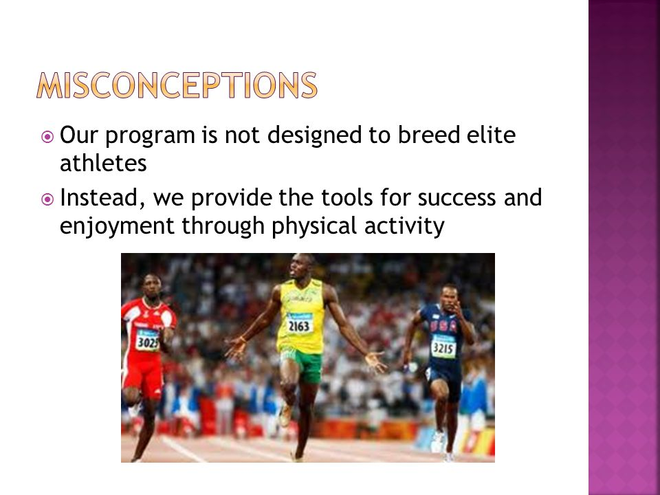  Our program is not designed to breed elite athletes  Instead, we provide the tools for success and enjoyment through physical activity