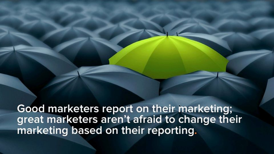 Good marketers report on their marketing; great marketers aren't afraid to change their marketing based on their reporting.