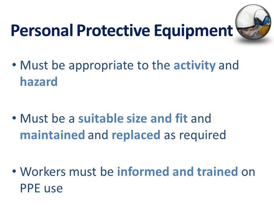 Personal Protective Equipment Must be appropriate to the activity and hazard Must be a suitable size and fit and maintained and replaced as required Workers must be informed and trained on PPE use