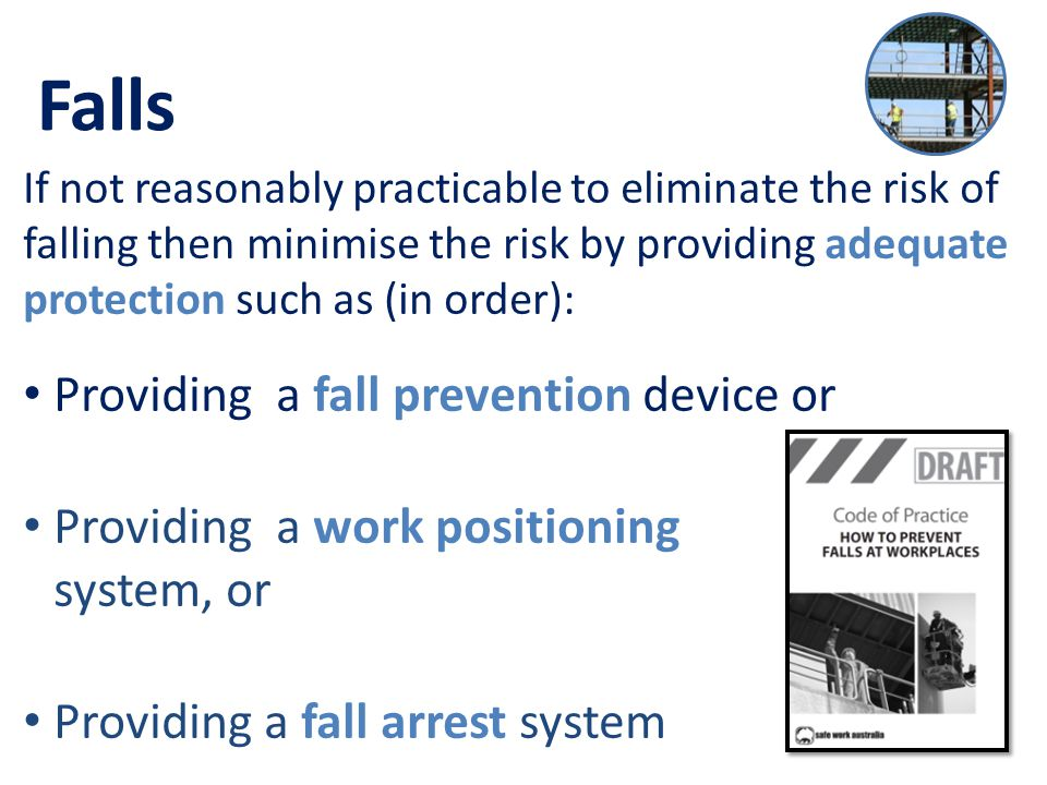 Falls If not reasonably practicable to eliminate the risk of falling then minimise the risk by providing adequate protection such as (in order): Providing a fall prevention device or Providing a work positioning system, or Providing a fall arrest system