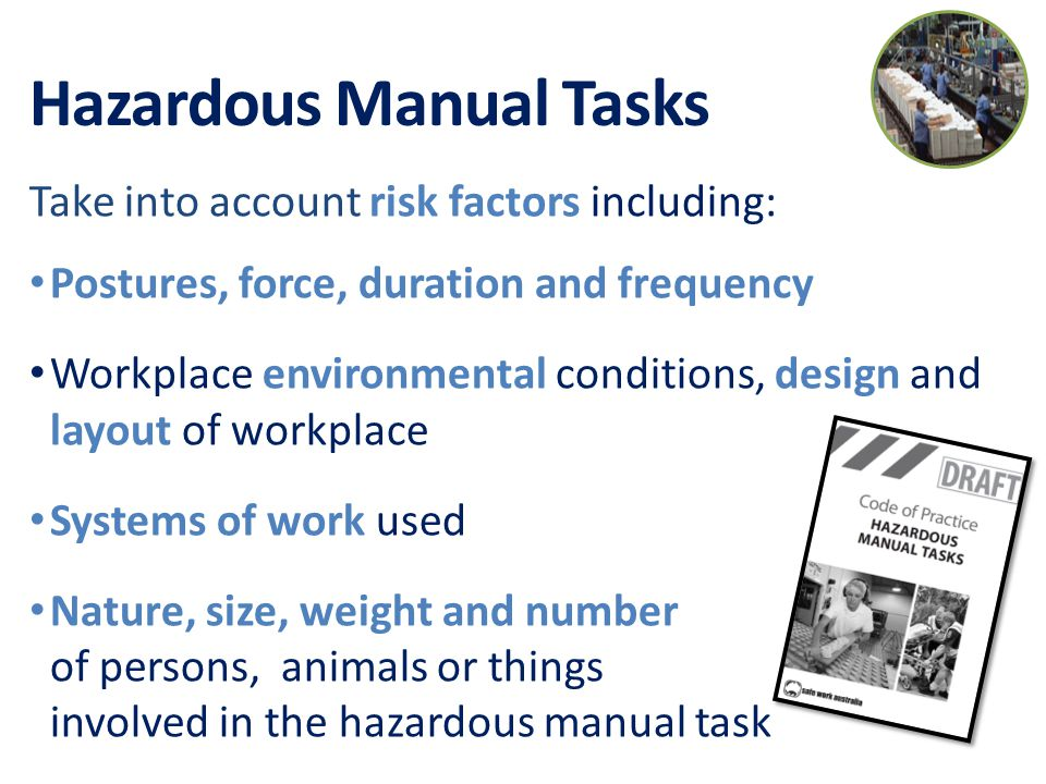 Hazardous Manual Tasks Take into account risk factors including: Postures, force, duration and frequency Workplace environmental conditions, design and layout of workplace Systems of work used Nature, size, weight and number of persons, animals or things involved in the hazardous manual task