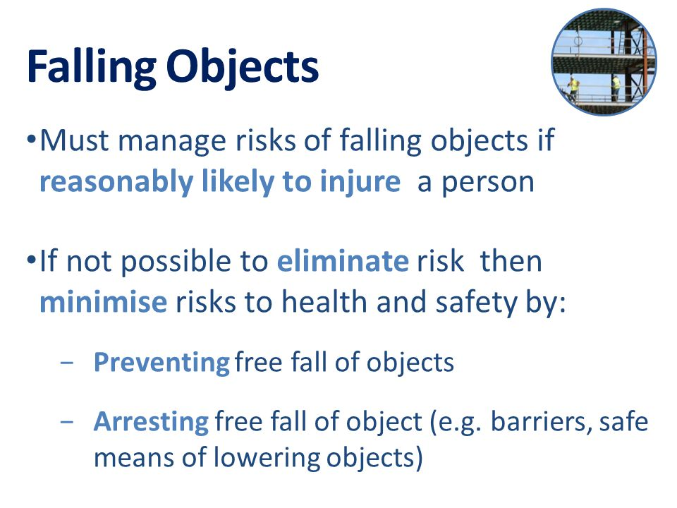 Falling Objects Must manage risks of falling objects if reasonably likely to injure a person If not possible to eliminate risk then minimise risks to health and safety by: −Preventing free fall of objects −Arresting free fall of object (e.g.