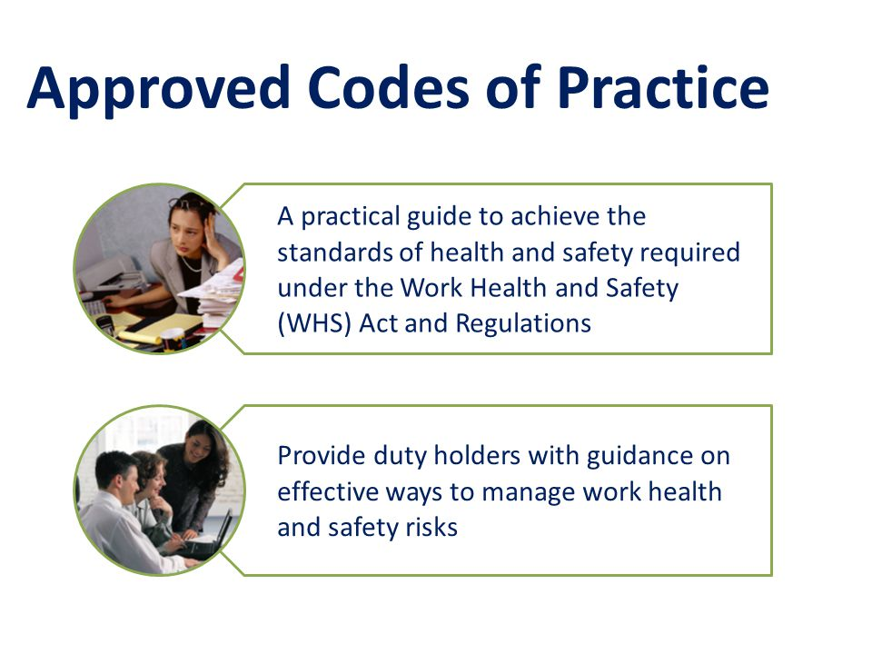 Approved Codes of Practice A practical guide to achieve the standards of health and safety required under the Work Health and Safety (WHS) Act and Regulations Provide duty holders with guidance on effective ways to manage work health and safety risks