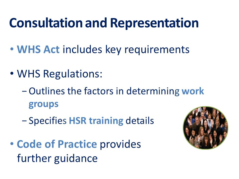 Consultation and Representation WHS Act includes key requirements WHS Regulations: −Outlines the factors in determining work groups −Specifies HSR training details Code of Practice provides further guidance