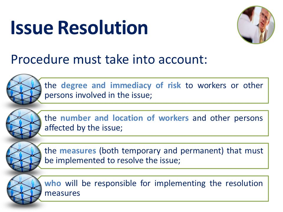 Issue Resolution the degree and immediacy of risk to workers or other persons involved in the issue; the number and location of workers and other persons affected by the issue; the measures (both temporary and permanent) that must be implemented to resolve the issue; who will be responsible for implementing the resolution measures Procedure must take into account: