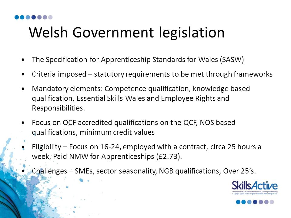 Welsh Government legislation The Specification for Apprenticeship Standards for Wales (SASW) Criteria imposed – statutory requirements to be met through frameworks Mandatory elements: Competence qualification, knowledge based qualification, Essential Skills Wales and Employee Rights and Responsibilities.