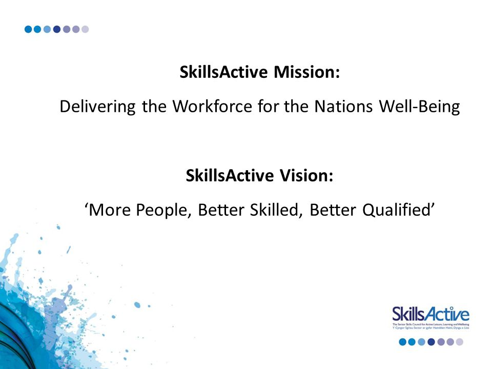 SkillsActive Mission: Delivering the Workforce for the Nations Well-Being SkillsActive Vision: 'More People, Better Skilled, Better Qualified'