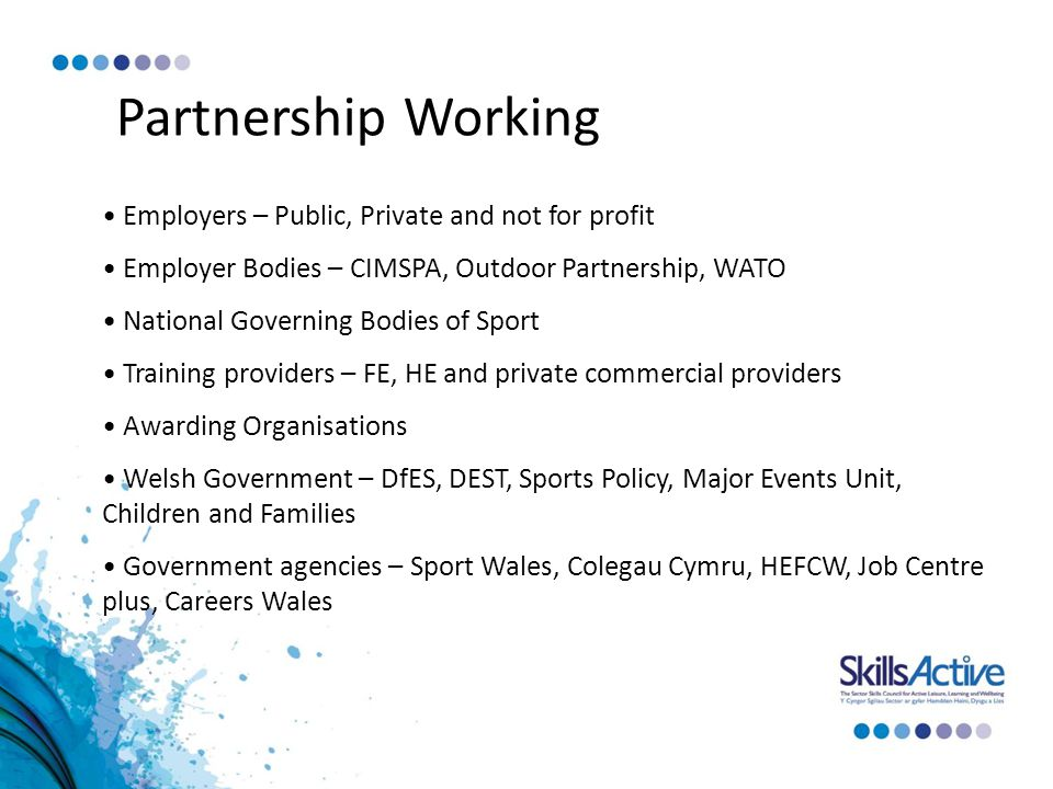 Partnership Working Employers – Public, Private and not for profit Employer Bodies – CIMSPA, Outdoor Partnership, WATO National Governing Bodies of Sport Training providers – FE, HE and private commercial providers Awarding Organisations Welsh Government – DfES, DEST, Sports Policy, Major Events Unit, Children and Families Government agencies – Sport Wales, Colegau Cymru, HEFCW, Job Centre plus, Careers Wales