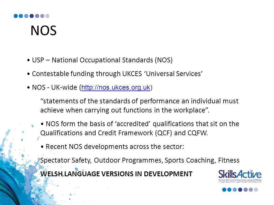 NOS USP – National Occupational Standards (NOS) Contestable funding through UKCES 'Universal Services' NOS - UK-wide (     statements of the standards of performance an individual must achieve when carrying out functions in the workplace .