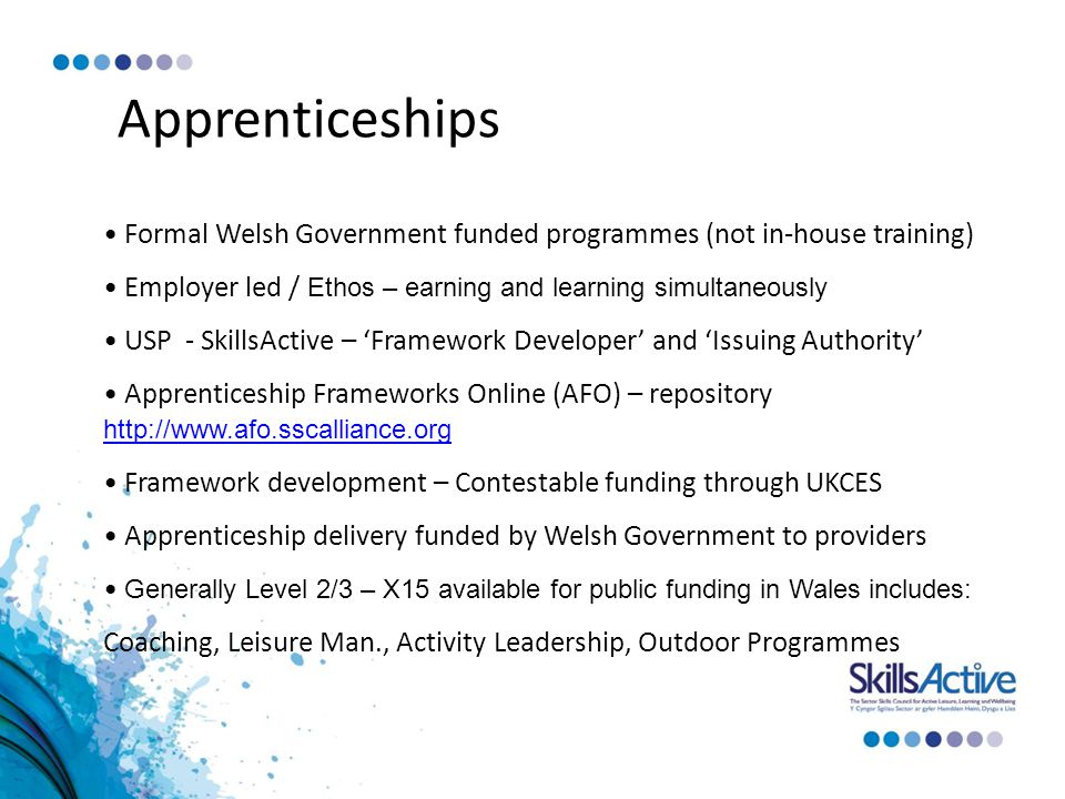 Apprenticeships Formal Welsh Government funded programmes (not in-house training) Employer led / Ethos – earning and learning simultaneously USP - SkillsActive – 'Framework Developer' and 'Issuing Authority' Apprenticeship Frameworks Online (AFO) – repository     Framework development – Contestable funding through UKCES Apprenticeship delivery funded by Welsh Government to providers Generally Level 2/3 – X15 available for public funding in Wales includes: Coaching, Leisure Man., Activity Leadership, Outdoor Programmes