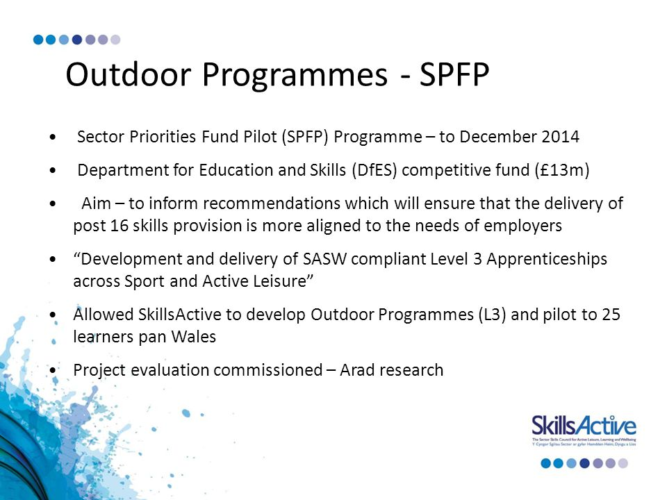 Outdoor Programmes - SPFP Sector Priorities Fund Pilot (SPFP) Programme – to December 2014 Department for Education and Skills (DfES) competitive fund (£13m) Aim – to inform recommendations which will ensure that the delivery of post 16 skills provision is more aligned to the needs of employers Development and delivery of SASW compliant Level 3 Apprenticeships across Sport and Active Leisure Allowed SkillsActive to develop Outdoor Programmes (L3) and pilot to 25 learners pan Wales Project evaluation commissioned – Arad research