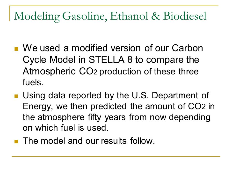 Modeling Gasoline, Ethanol & Biodiesel We used a modified version of our Carbon Cycle Model in STELLA 8 to compare the Atmospheric CO 2 production of these three fuels.