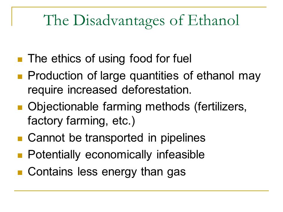 The Disadvantages of Ethanol The ethics of using food for fuel Production of large quantities of ethanol may require increased deforestation.