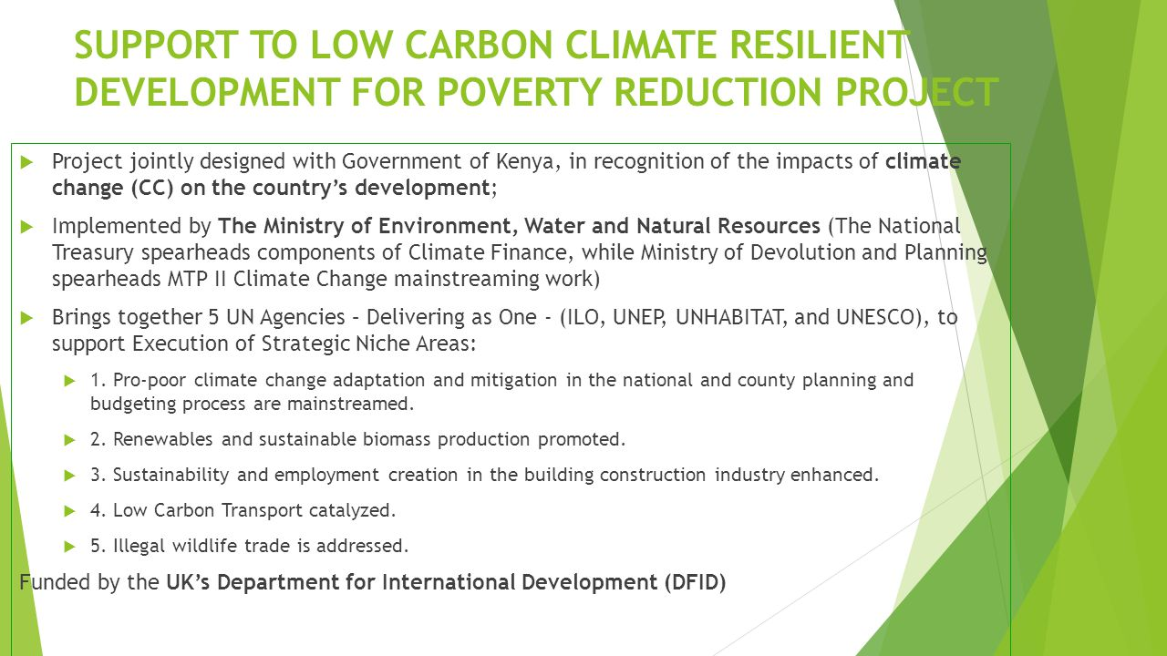 SUPPORT TO LOW CARBON CLIMATE RESILIENT DEVELOPMENT FOR POVERTY REDUCTION PROJECT  Project jointly designed with Government of Kenya, in recognition of the impacts of climate change (CC) on the country's development;  Implemented by The Ministry of Environment, Water and Natural Resources (The National Treasury spearheads components of Climate Finance, while Ministry of Devolution and Planning spearheads MTP II Climate Change mainstreaming work)  Brings together 5 UN Agencies – Delivering as One - (ILO, UNEP, UNHABITAT, and UNESCO), to support Execution of Strategic Niche Areas:  1.