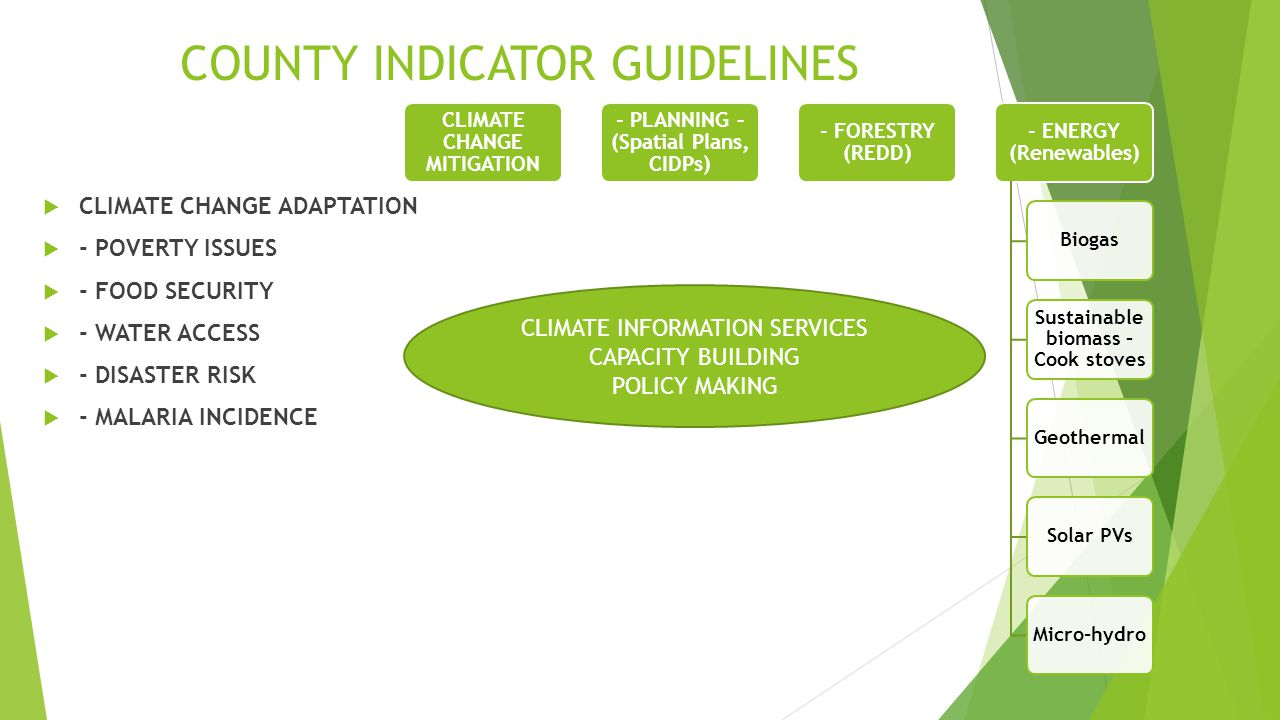 COUNTY INDICATOR GUIDELINES  CLIMATE CHANGE ADAPTATION  - POVERTY ISSUES  - FOOD SECURITY  - WATER ACCESS  - DISASTER RISK  - MALARIA INCIDENCE CLIMATE CHANGE MITIGATION - PLANNING – (Spatial Plans, CIDPs) - FORESTRY (REDD) - ENERGY (Renewables) Biogas Sustainable biomass – Cook stoves GeothermalSolar PVsMicro-hydro CLIMATE INFORMATION SERVICES CAPACITY BUILDING POLICY MAKING