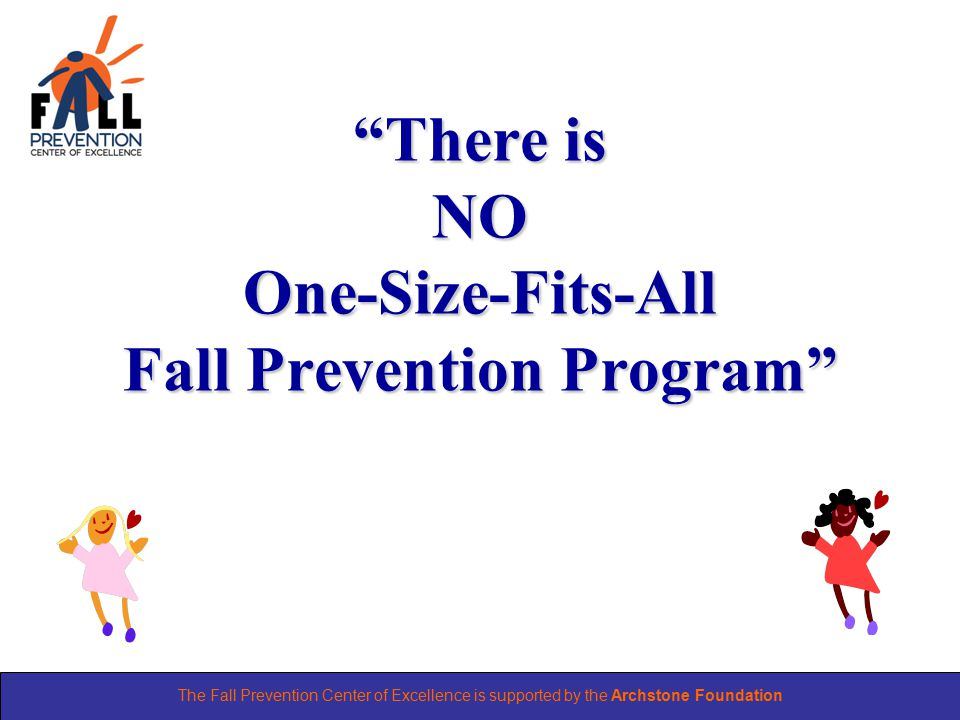 The Fall Prevention Center of Excellence is supported by the Archstone Foundation There is NO One-Size-Fits-All Fall Prevention Program