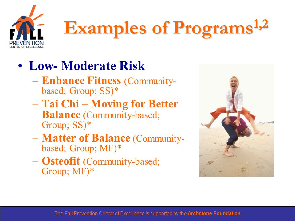 The Fall Prevention Center of Excellence is supported by the Archstone Foundation Examples of Programs 1,2 Low- Moderate Risk –Enhance Fitness (Community- based; Group; SS)* –Tai Chi – Moving for Better Balance (Community-based; Group; SS)* –Matter of Balance (Community- based; Group; MF)* –Osteofit (Community-based; Group; MF)*