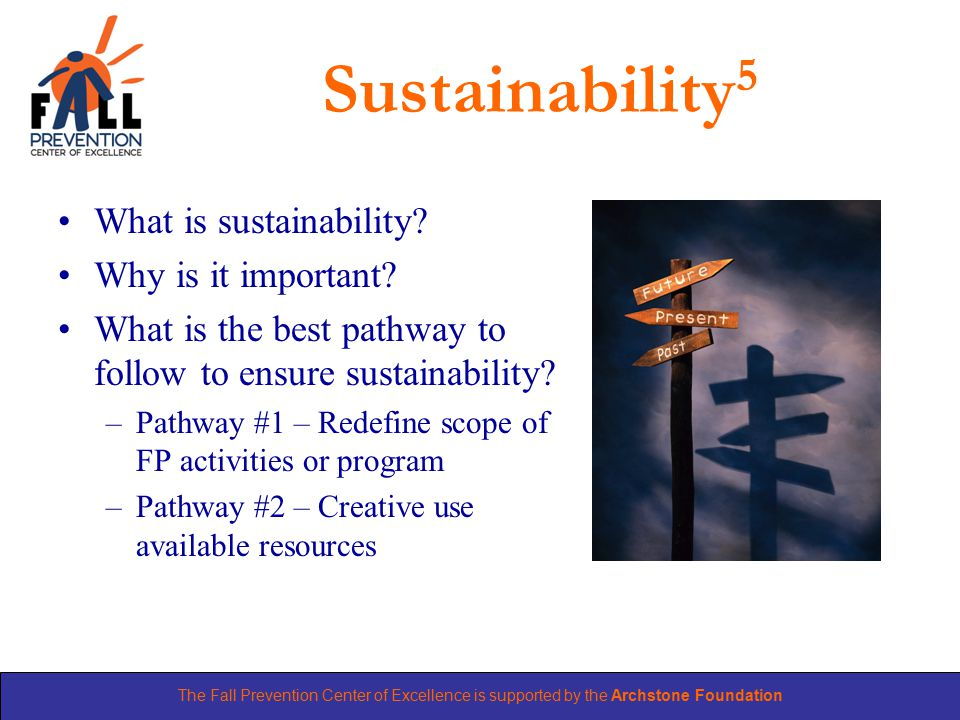 The Fall Prevention Center of Excellence is supported by the Archstone Foundation Sustainability 5 What is sustainability.