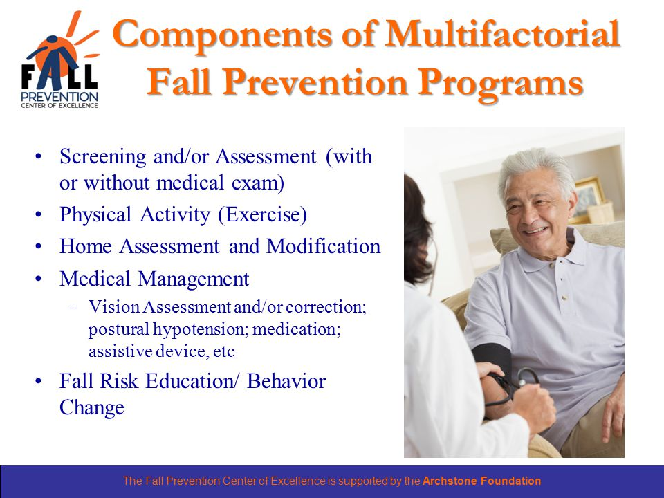 The Fall Prevention Center of Excellence is supported by the Archstone Foundation Components of Multifactorial Fall Prevention Programs Screening and/or Assessment (with or without medical exam) Physical Activity (Exercise) Home Assessment and Modification Medical Management –Vision Assessment and/or correction; postural hypotension; medication; assistive device, etc Fall Risk Education/ Behavior Change