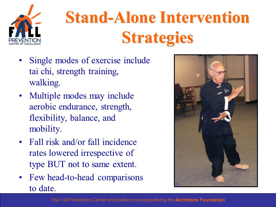 The Fall Prevention Center of Excellence is supported by the Archstone Foundation Stand-Alone Intervention Strategies Single modes of exercise include tai chi, strength training, walking.