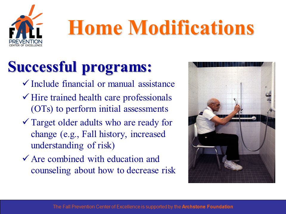 The Fall Prevention Center of Excellence is supported by the Archstone Foundation Home Modifications Successful programs: Include financial or manual assistance Hire trained health care professionals (OTs) to perform initial assessments Target older adults who are ready for change (e.g., Fall history, increased understanding of risk) Are combined with education and counseling about how to decrease risk