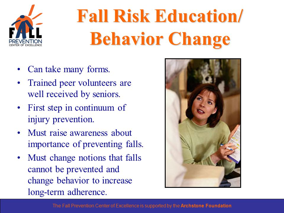 The Fall Prevention Center of Excellence is supported by the Archstone Foundation Fall Risk Education/ Behavior Change Can take many forms.