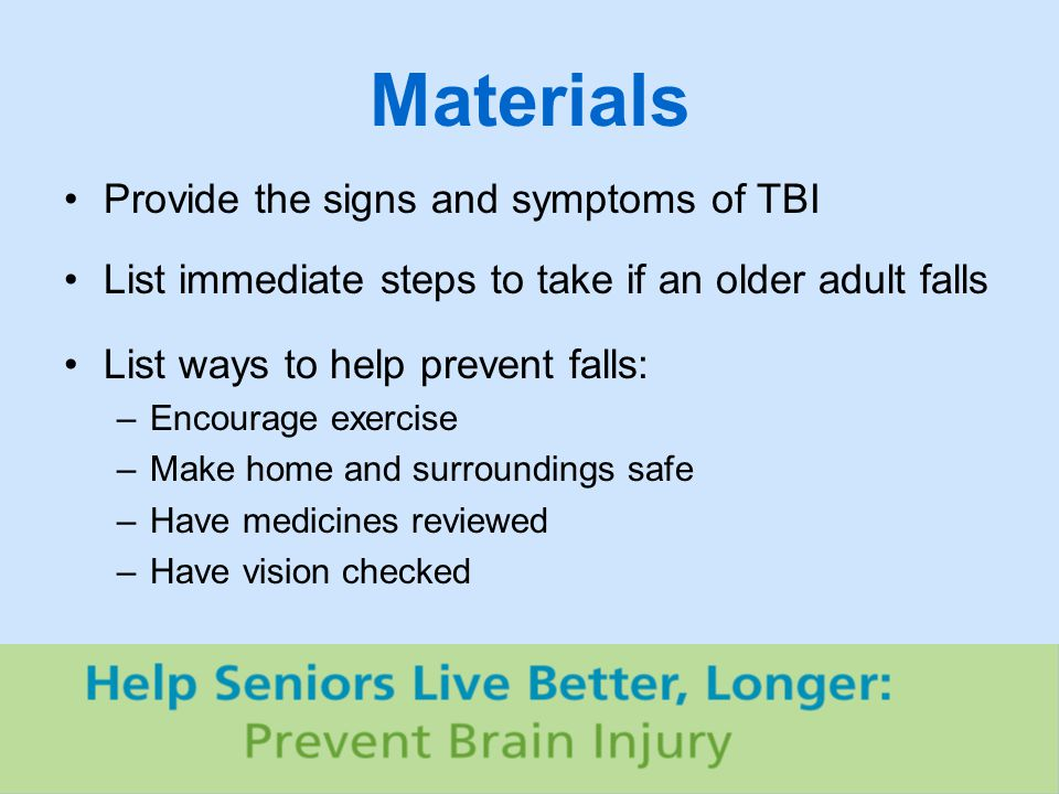 Materials Provide the signs and symptoms of TBI List immediate steps to take if an older adult falls List ways to help prevent falls: –Encourage exercise –Make home and surroundings safe –Have medicines reviewed –Have vision checked