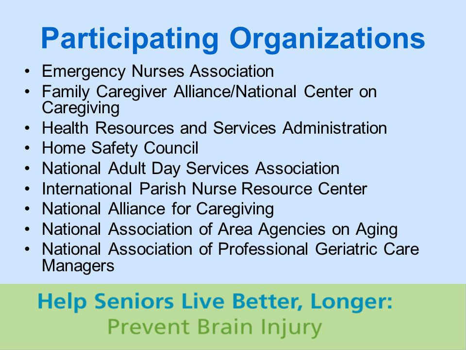 Participating Organizations Emergency Nurses Association Family Caregiver Alliance/National Center on Caregiving Health Resources and Services Administration Home Safety Council National Adult Day Services Association International Parish Nurse Resource Center National Alliance for Caregiving National Association of Area Agencies on Aging National Association of Professional Geriatric Care Managers