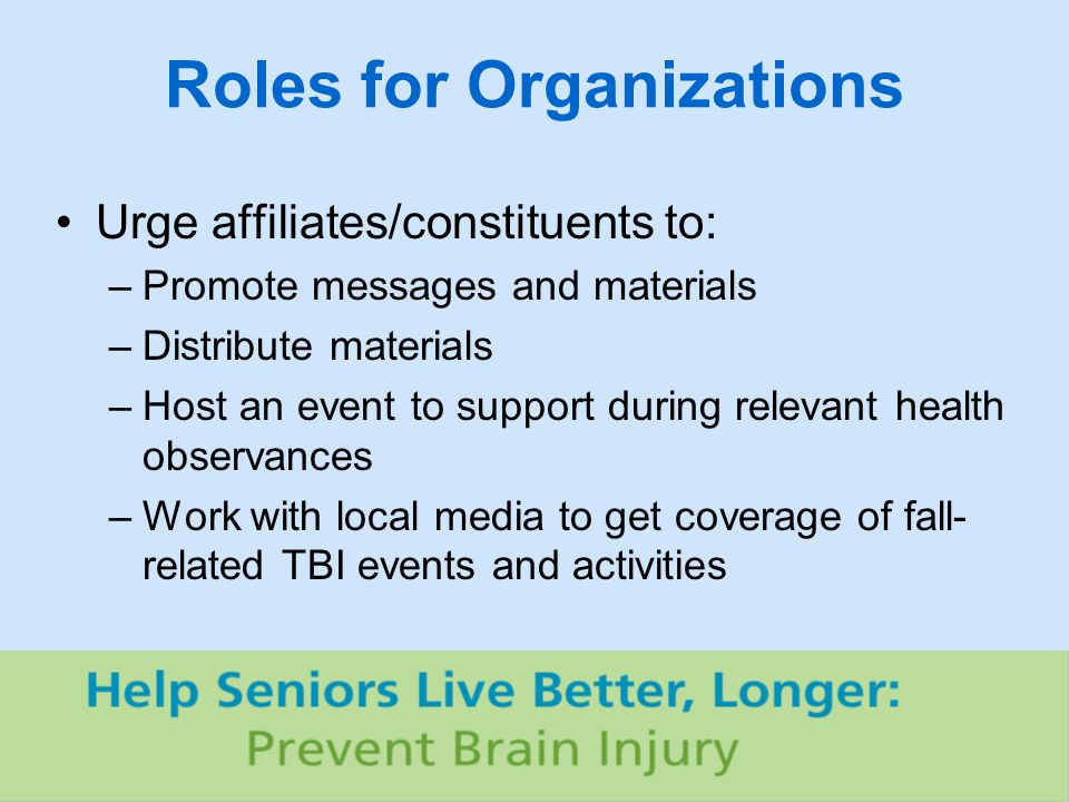 Roles for Organizations Urge affiliates/constituents to: –Promote messages and materials –Distribute materials –Host an event to support during relevant health observances –Work with local media to get coverage of fall- related TBI events and activities