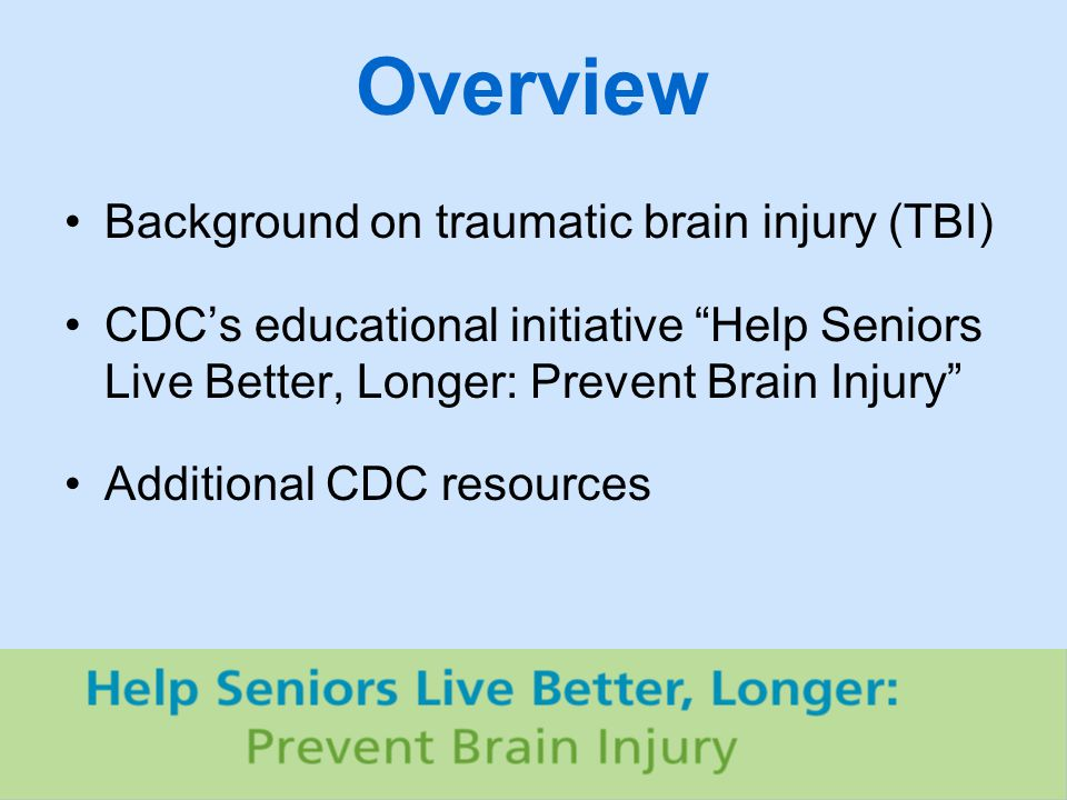 Overview Background on traumatic brain injury (TBI) CDC's educational initiative Help Seniors Live Better, Longer: Prevent Brain Injury Additional CDC resources