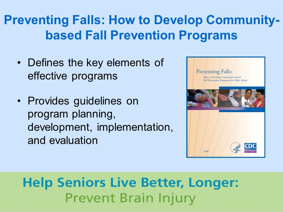 Preventing Falls: How to Develop Community- based Fall Prevention Programs Defines the key elements of effective programs Provides guidelines on program planning, development, implementation, and evaluation