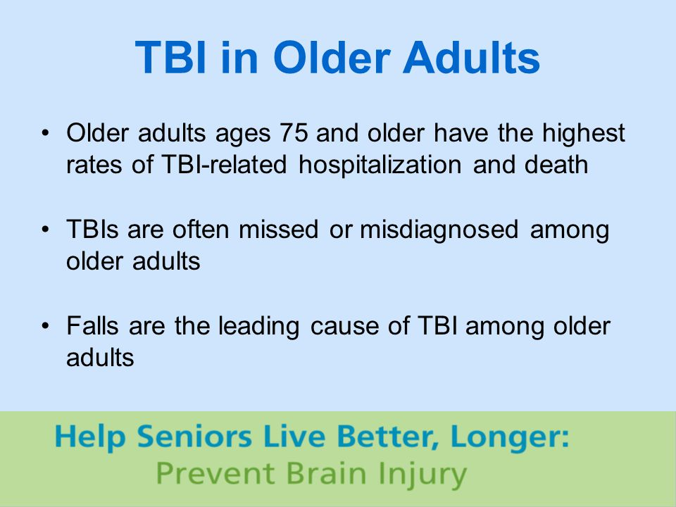 TBI in Older Adults Older adults ages 75 and older have the highest rates of TBI-related hospitalization and death TBIs are often missed or misdiagnosed among older adults Falls are the leading cause of TBI among older adults