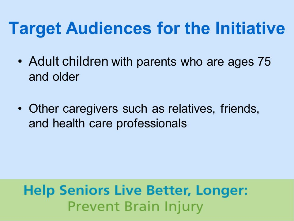 Target Audiences for the Initiative Adult children with parents who are ages 75 and older Other caregivers such as relatives, friends, and health care professionals