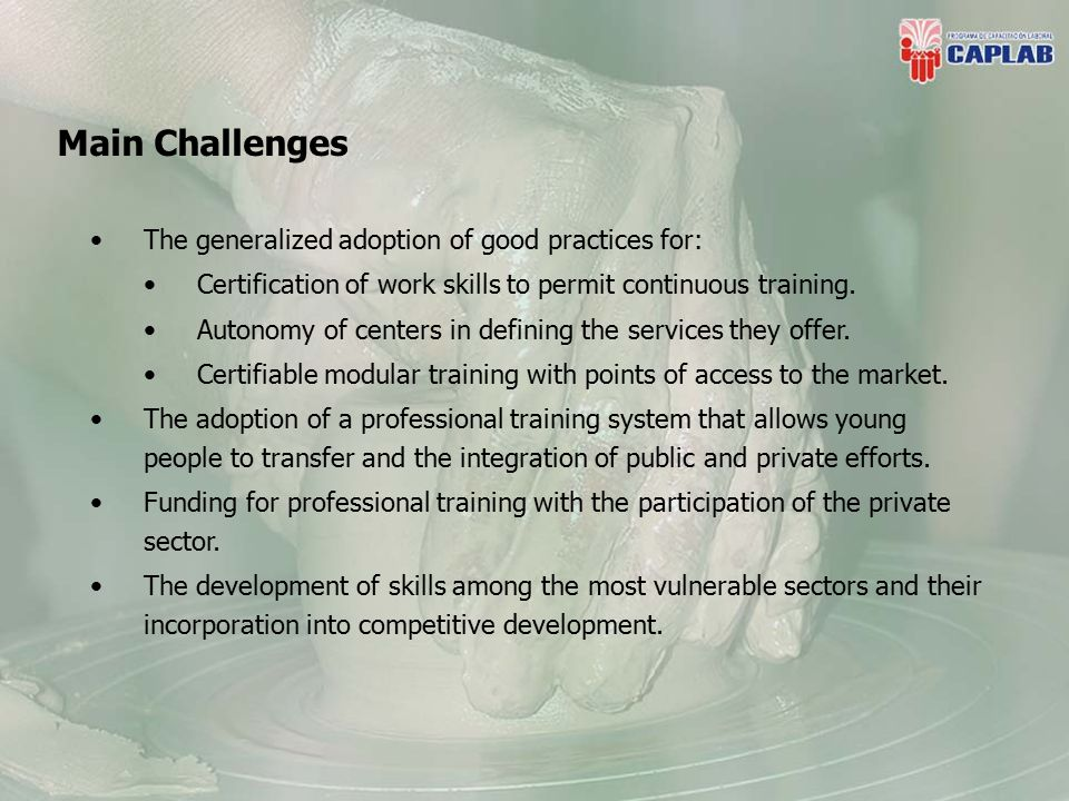 Main Challenges The generalized adoption of good practices for: Certification of work skills to permit continuous training.