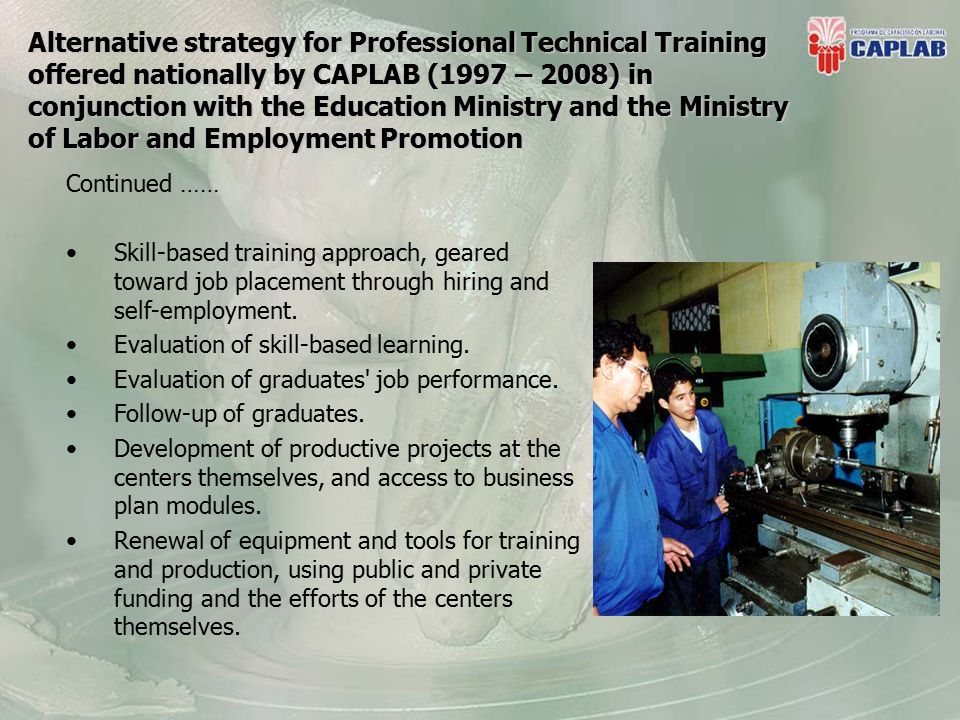 Alternative strategy for Professional Technical Training offered nationally by CAPLAB (1997 – 2008) in conjunction with the Education Ministry and the Ministry of Labor and Employment Promotion Continued …… Skill-based training approach, geared toward job placement through hiring and self-employment.