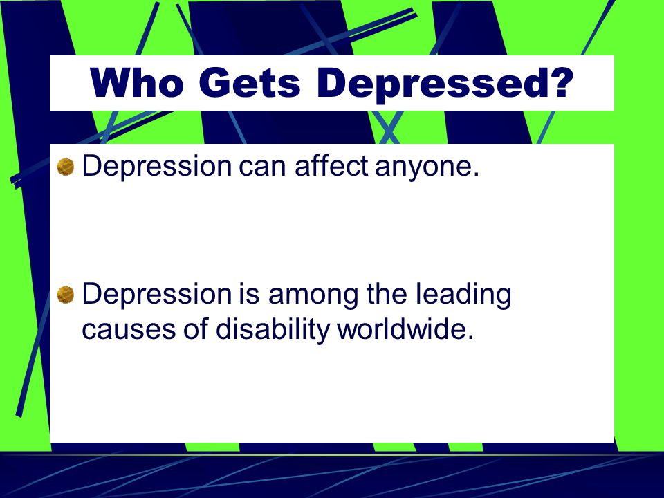Who Gets Depressed. Depression can affect anyone.
