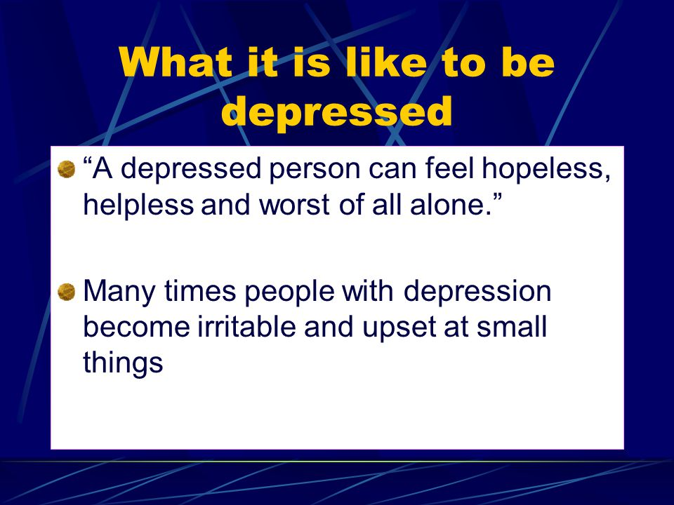 What it is like to be depressed A depressed person can feel hopeless, helpless and worst of all alone. Many times people with depression become irritable and upset at small things