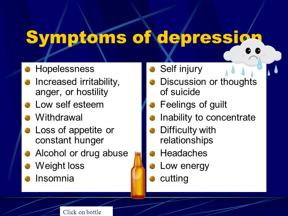 Symptoms of depression Hopelessness Increased irritability, anger, or hostility Low self esteem Withdrawal Loss of appetite or constant hunger Alcohol or drug abuse Weight loss Insomnia Self injury Discussion or thoughts of suicide Feelings of guilt Inability to concentrate Difficulty with relationships Headaches Low energy cutting Click on bottle